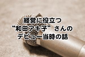 """経営に役立つ""""和田アキ子""""さんのデビュー当時の話ol"""